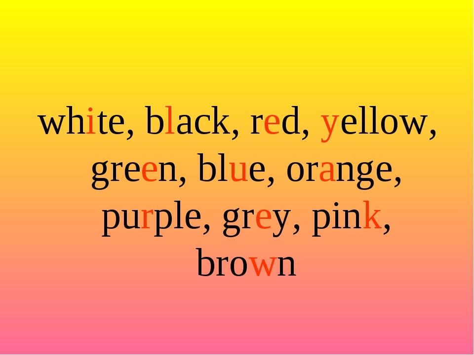white, black, red, yellow, green, blue, orange, purple, grey, pink, brown