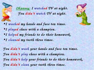Образец: I watched TV at night. 	 You didn't watch TV at night. I washed