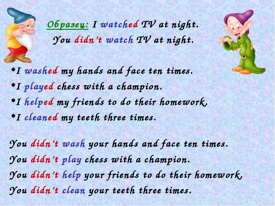 Образец: I watched TV at night. 	 You didn't watch TV at night. I washed...