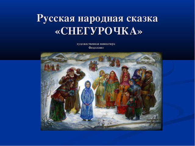 Русская народная сказка «СНЕГУРОЧКА» художественная миниатюра Федоскино