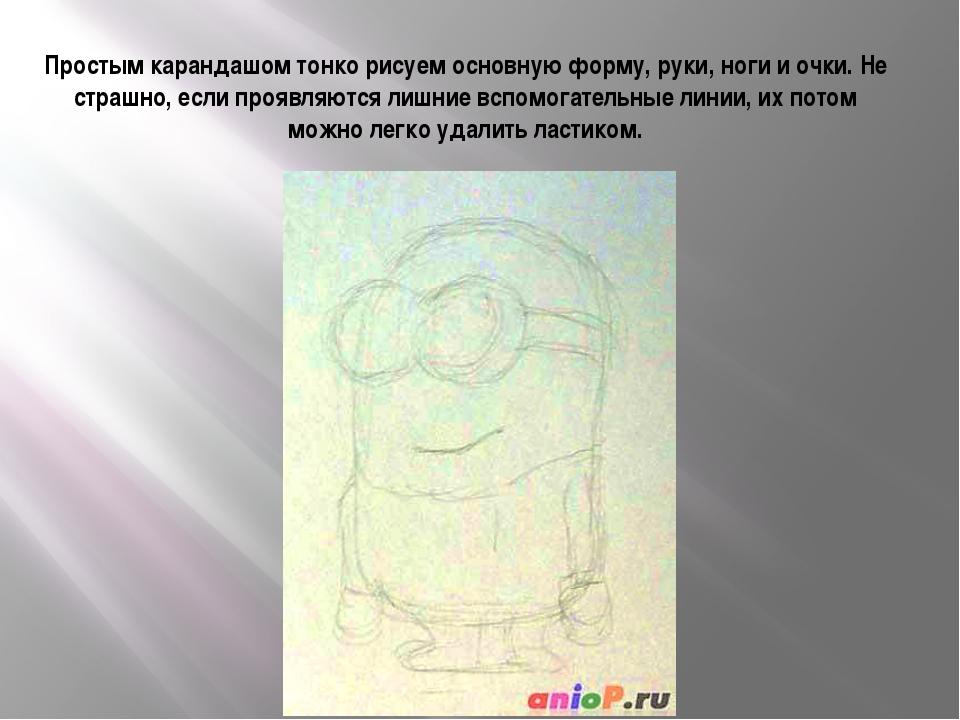 Простым карандашом тонко рисуем основную форму, руки, ноги и очки. Не страшно...