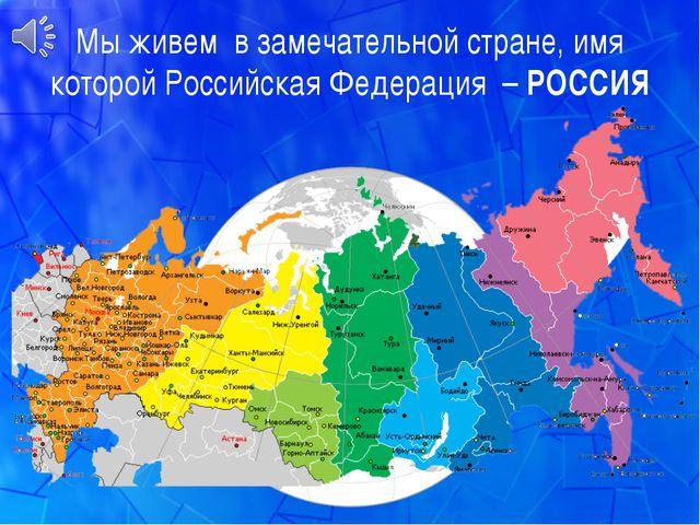 Мы живем в замечательной стране, имя которой Российская Федерация – РОССИЯ
