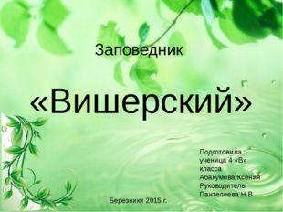 Заповедник «Вишерский» Подготовила : ученица 4 «В» класса Абакумова Ксения Ру