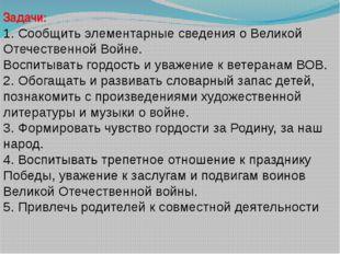 Задачи: 1. Сообщить элементарные сведения о Великой Отечественной Войне. Восп