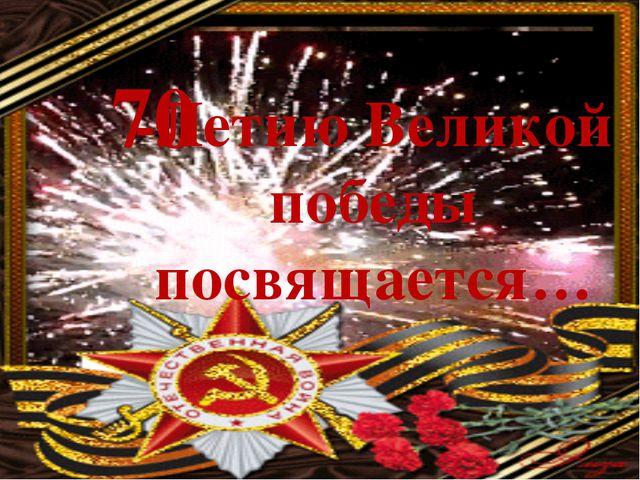 70 -Летию Великой победы посвящается…