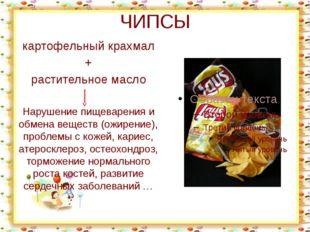 ЧИПСЫ картофельный крахмал + растительное масло Нарушение пищеварения и обмен