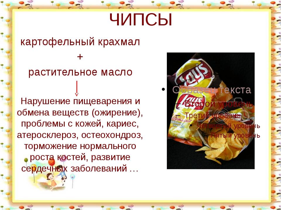 ЧИПСЫ картофельный крахмал + растительное масло Нарушение пищеварения и обмен...