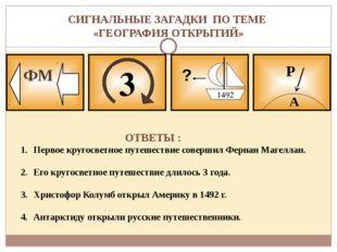 СИГНАЛЬНЫЕ ЗАГАДКИ ПО ТЕМЕ «ГЕОГРАФИЯ ОТКРЫТИЙ» 3 ФМ ? 1492 А Р ОТВЕТЫ : Перв