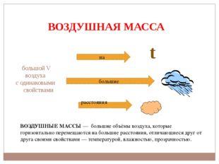 ВОЗДУШНАЯ МАССА большой V воздуха с одинаковыми свойствами t ВОЗДУШНЫЕМАССЫ
