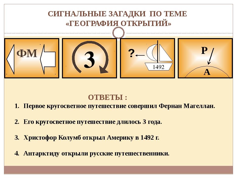 СИГНАЛЬНЫЕ ЗАГАДКИ ПО ТЕМЕ «ГЕОГРАФИЯ ОТКРЫТИЙ» 3 ФМ ? 1492 А Р ОТВЕТЫ : Перв...