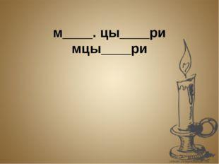 мцы̒ри м____. цы____ри мцы____ри мцы̒ри Мцы̒ри – э̒то̄ ю̒но̄ша-го̒рец.