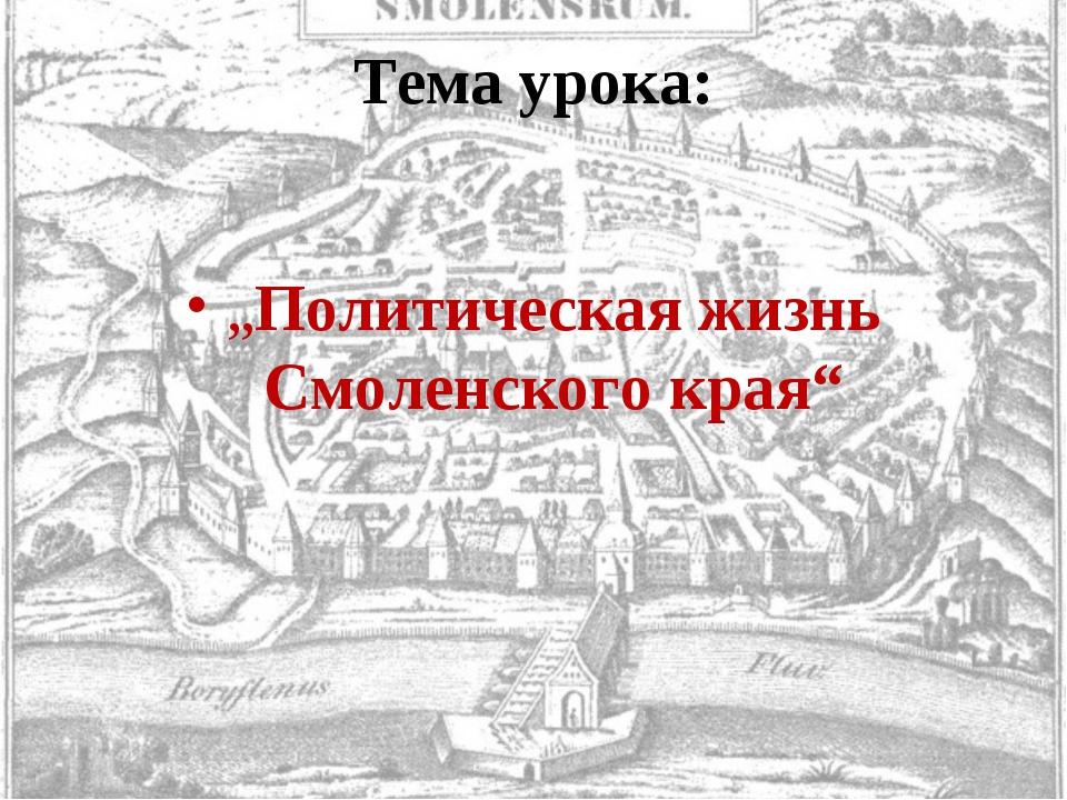 """Тема урока: """"Политическая жизнь Смоленского края"""""""