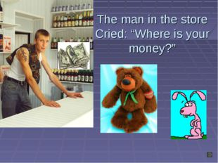 """The man in the store Cried: """"Where is your money?"""""""