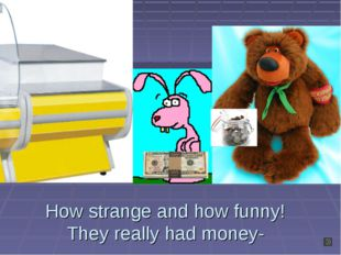 How strange and how funny! They really had money-