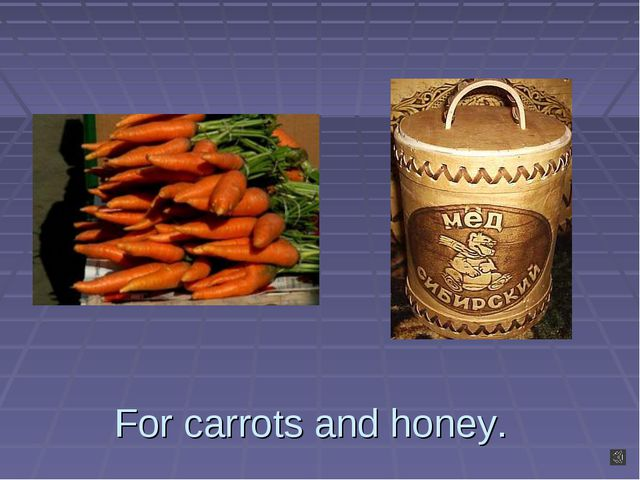 For carrots and honey.