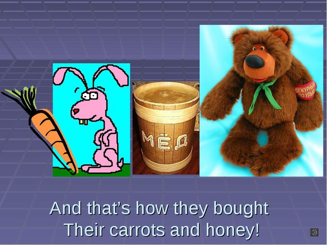 And that's how they bought Their carrots and honey!