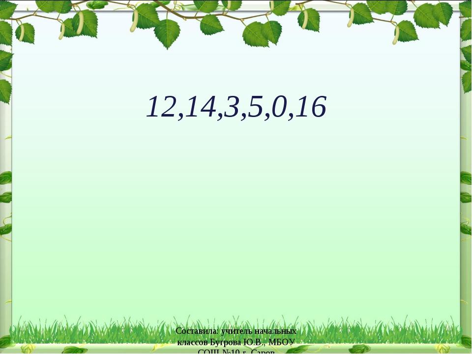 12,14,3,5,0,16 Составила: учитель начальных классов Бугрова Ю.В., МБОУ СОШ №1...