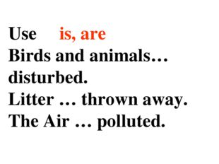 Use is, are Birds and animals… disturbed. Litter … thrown away. The Air … pol