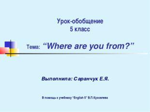 "Урок-обобщение 5 класс Тема: ""Where are you from?"" Выполнила: Саранчук Е.Я. В"