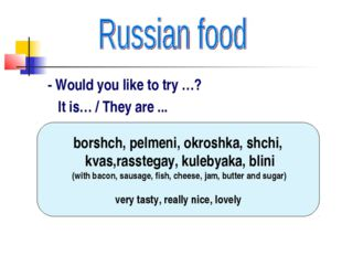 - Would you like to try …? It is… / They are ... borshch, pelmeni, okroshka,