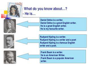 - What do you know about…? - He is… Daniel Defoe is a writer. Daniel Defoe i