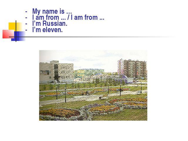 - My name is … - I am from ... / I am from ... - I'm Russian. - I'm eleven.