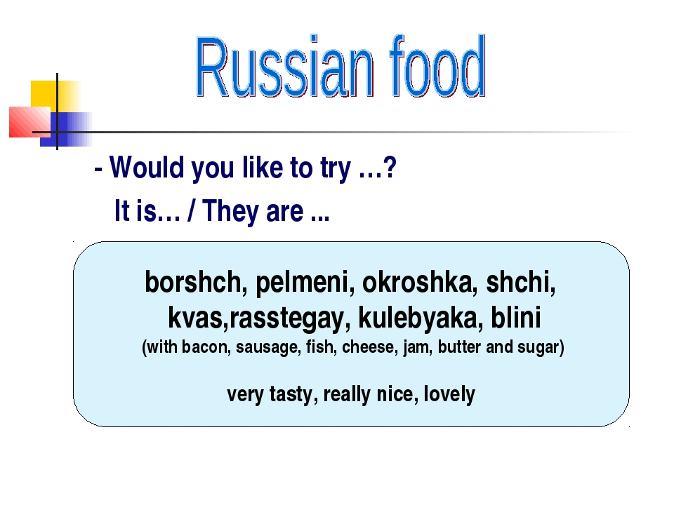 - Would you like to try …? It is… / They are ... borshch, pelmeni, okroshka,...