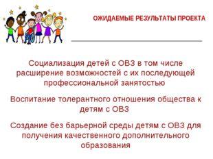 ОЖИДАЕМЫЕ РЕЗУЛЬТАТЫ ПРОЕКТА Социализация детей с ОВЗ в том числе расширение