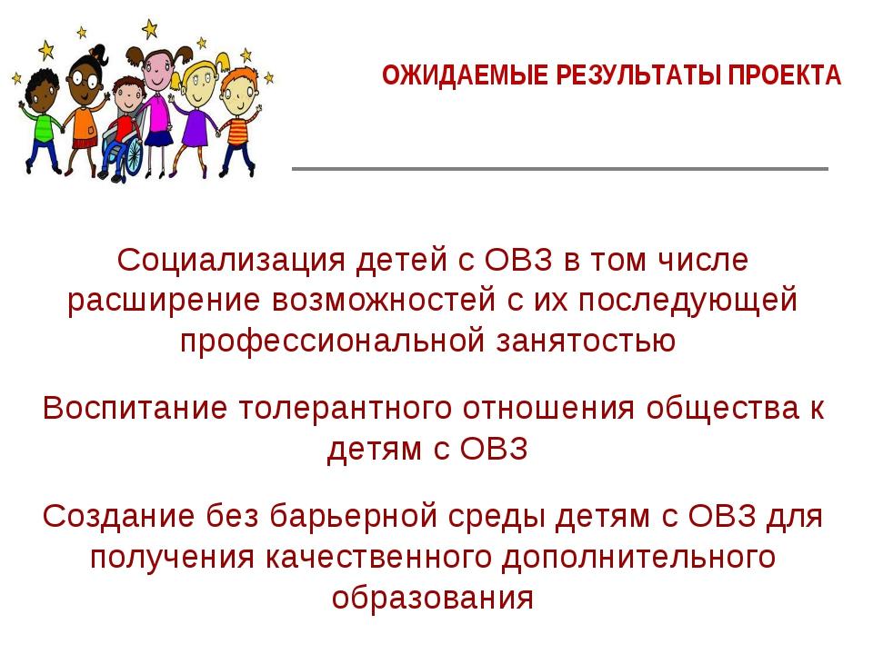 ОЖИДАЕМЫЕ РЕЗУЛЬТАТЫ ПРОЕКТА Социализация детей с ОВЗ в том числе расширение...