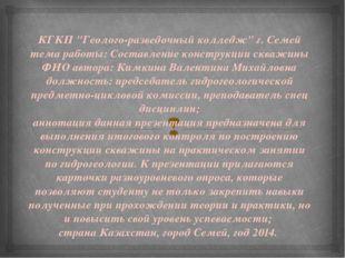 """КГКП """"Геолого-разведочный колледж"""" г. Семей тема работы: Составление конструк"""