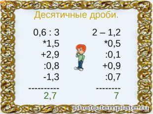 Десятичные дроби. 0,6 : 3 *1,5 +2,9 :0,8 -1,3 ---------- 2 – 1,2 *0,5 :0,1 +0