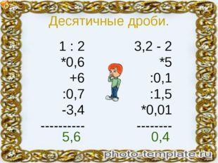 Десятичные дроби. 1 : 2 *0,6 +6 :0,7 -3,4 ---------- 3,2 - 2 *5 :0,1 :1,5 *0,
