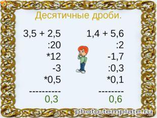 Десятичные дроби. 3,5 + 2,5 :20 *12 -3 *0,5 ---------- 1,4 + 5,6 :2 -1,7 :0,3