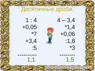Десятичные дроби. 1 : 4 +0,05 *7 +3,4 :5 ---------- 4 – 3,4 *1,4 +0,06 :1,8 *