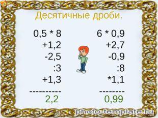 Десятичные дроби. 0,5 * 8 +1,2 -2,5 :3 +1,3 ---------- 6 * 0,9 +2,7 -0,9 :8 *