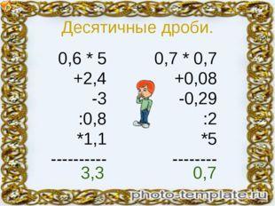 Десятичные дроби. 0,6 * 5 +2,4 -3 :0,8 *1,1 ---------- 0,7 * 0,7 +0,08 -0,29