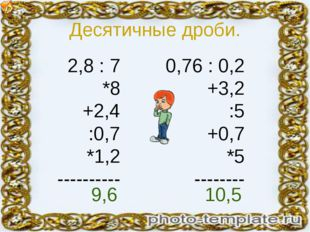 Десятичные дроби. 2,8 : 7 *8 +2,4 :0,7 *1,2 ---------- 0,76 : 0,2 +3,2 :5 +0,
