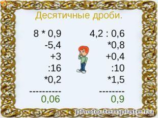 Десятичные дроби. 8 * 0,9 -5,4 +3 :16 *0,2 ---------- 4,2 : 0,6 *0,8 +0,4 :10