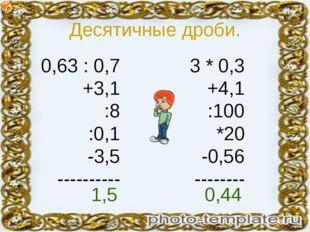 Десятичные дроби. 0,63 : 0,7 +3,1 :8 :0,1 -3,5 ---------- 3 * 0,3 +4,1 :100 *