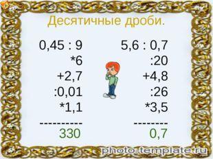 Десятичные дроби. 0,45 : 9 *6 +2,7 :0,01 *1,1 ---------- 5,6 : 0,7 :20 +4,8 :