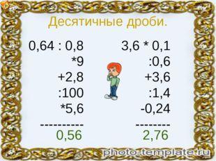 Десятичные дроби. 0,64 : 0,8 *9 +2,8 :100 *5,6 ---------- 3,6 * 0,1 :0,6 +3,6