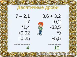 Десятичные дроби. 7 – 2,1 :7 *1,4 +0,02 :0,25 ---------- 3,6 + 3,2 :0,2 -33,5