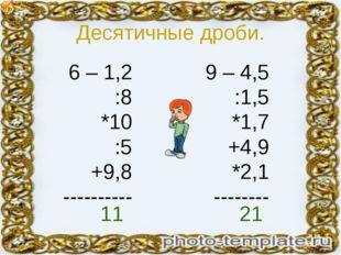 Десятичные дроби. 6 – 1,2 :8 *10 :5 +9,8 ---------- 9 – 4,5 :1,5 *1,7 +4,9 *2