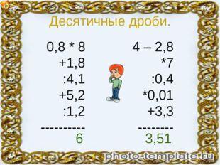 Десятичные дроби. 0,8 * 8 +1,8 :4,1 +5,2 :1,2 ---------- 4 – 2,8 *7 :0,4 *0,0
