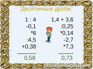 Десятичные дроби. 1 : 4 -0,1 *6 :4,5 +0,38 ---------- 1,4 + 3,6 :0,25 *0,14 -