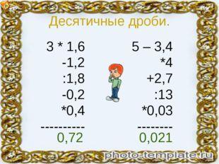 Десятичные дроби. 3 * 1,6 -1,2 :1,8 -0,2 *0,4 ---------- 5 – 3,4 *4 +2,7 :13