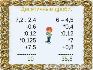 Десятичные дроби. 7,2 : 2,4 -0,6 :0,12 *0,125 +7,5 ---------- 6 – 4,5 *0,4 :0