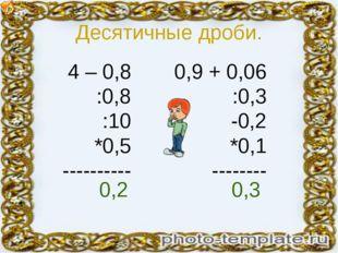 Десятичные дроби. 4 – 0,8 :0,8 :10 *0,5 ---------- 0,9 + 0,06 :0,3 -0,2 *0,1