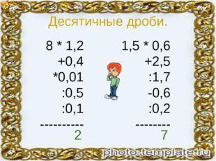 Десятичные дроби. 8 * 1,2 +0,4 *0,01 :0,5 :0,1 ---------- 1,5 * 0,6 +2,5 :1,7