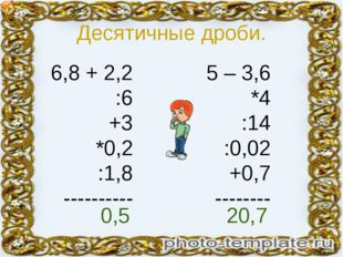Десятичные дроби. 6,8 + 2,2 :6 +3 *0,2 :1,8 ---------- 5 – 3,6 *4 :14 :0,02 +